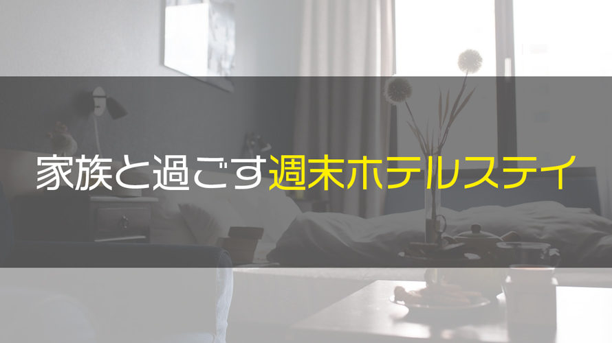 家族で週末ホテルステイしてきました【東京都内で1泊2日のちょい贅沢】